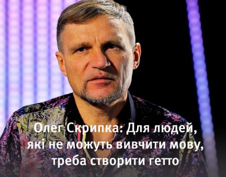 Олег Скрипка: Для людей, які не можуть вивчити мову, потрібно створити гетто